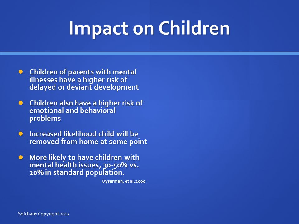 Common Parenting Impacts Normal parent stress is amplified Normal parent stress is amplified Amplification is more intense when the children are struggling with their own mental health or developmental issues Amplification is more intense when the children are struggling with their own mental health or developmental issues Consistent and appropriate discipline can be a major challenge Consistent and appropriate discipline can be a major challenge Parents who are mentally ill often had early difficulties of their own learning how to relate and cope well these difficulties may persist well into adulthood Parents who are mentally ill often had early difficulties of their own learning how to relate and cope well these difficulties may persist well into adulthood Solchany Copyright 2012