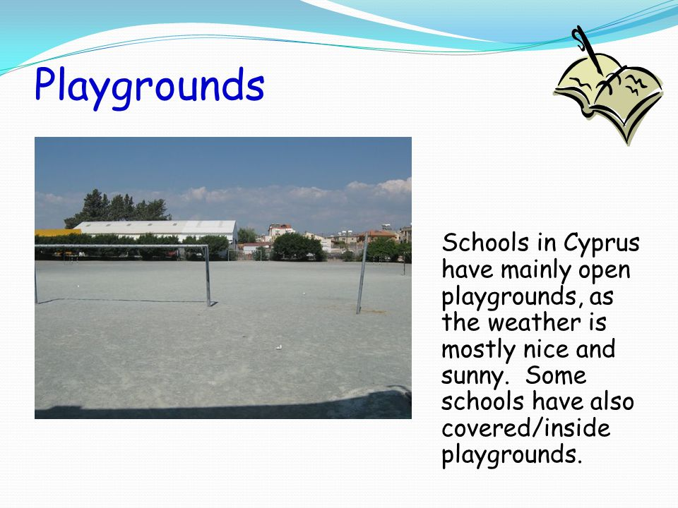 Playgrounds Schools in Cyprus have mainly open playgrounds, as the weather is mostly nice and sunny.