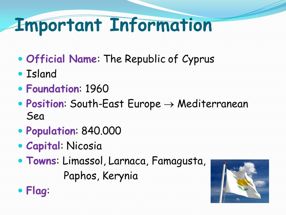 Important Information Official Name: The Republic of Cyprus Island Foundation: 1960 Position: South-East Europe  Mediterranean Sea Population: 840.000 Capital: Nicosia Towns: Limassol, Larnaca, Famagusta, Paphos, Kerynia Flag: