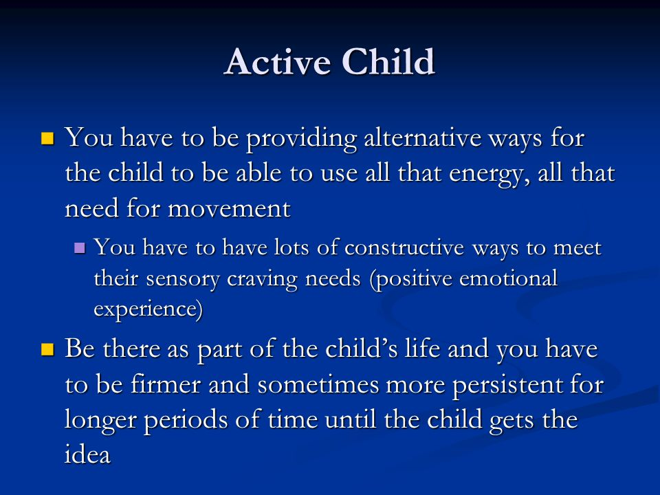 Active Child You have to be providing alternative ways for the child to be able to use all that energy, all that need for movement You have to be providing alternative ways for the child to be able to use all that energy, all that need for movement You have to have lots of constructive ways to meet their sensory craving needs (positive emotional experience) You have to have lots of constructive ways to meet their sensory craving needs (positive emotional experience) Be there as part of the child's life and you have to be firmer and sometimes more persistent for longer periods of time until the child gets the idea Be there as part of the child's life and you have to be firmer and sometimes more persistent for longer periods of time until the child gets the idea