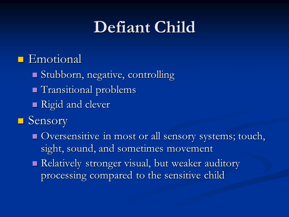 Defiant Child Emotional Emotional Stubborn, negative, controlling Stubborn, negative, controlling Transitional problems Transitional problems Rigid and clever Rigid and clever Sensory Sensory Oversensitive in most or all sensory systems; touch, sight, sound, and sometimes movement Oversensitive in most or all sensory systems; touch, sight, sound, and sometimes movement Relatively stronger visual, but weaker auditory processing compared to the sensitive child Relatively stronger visual, but weaker auditory processing compared to the sensitive child