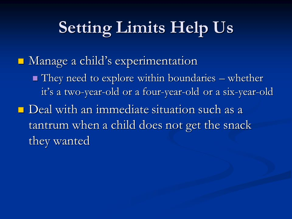 Setting Limits Help Us Manage a child's experimentation Manage a child's experimentation They need to explore within boundaries – whether it's a two-year-old or a four-year-old or a six-year-old They need to explore within boundaries – whether it's a two-year-old or a four-year-old or a six-year-old Deal with an immediate situation such as a tantrum when a child does not get the snack they wanted Deal with an immediate situation such as a tantrum when a child does not get the snack they wanted