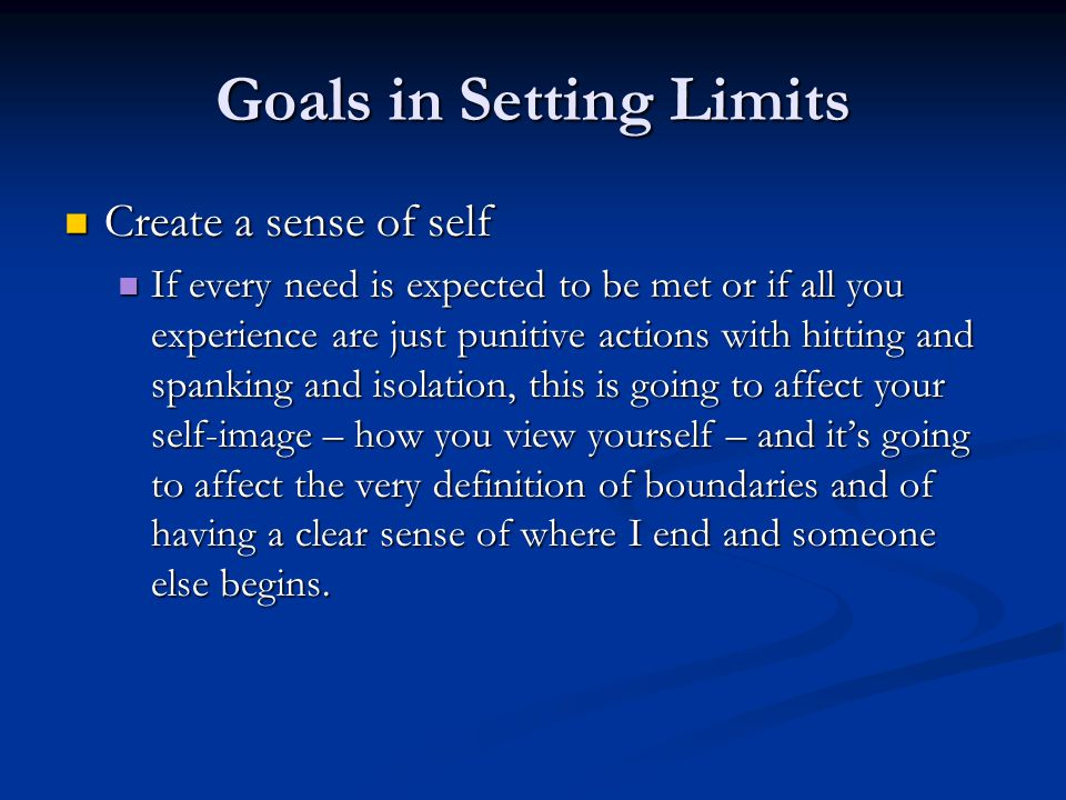 Goals in Setting Limits Create a sense of self Create a sense of self If every need is expected to be met or if all you experience are just punitive actions with hitting and spanking and isolation, this is going to affect your self-image – how you view yourself – and it's going to affect the very definition of boundaries and of having a clear sense of where I end and someone else begins.