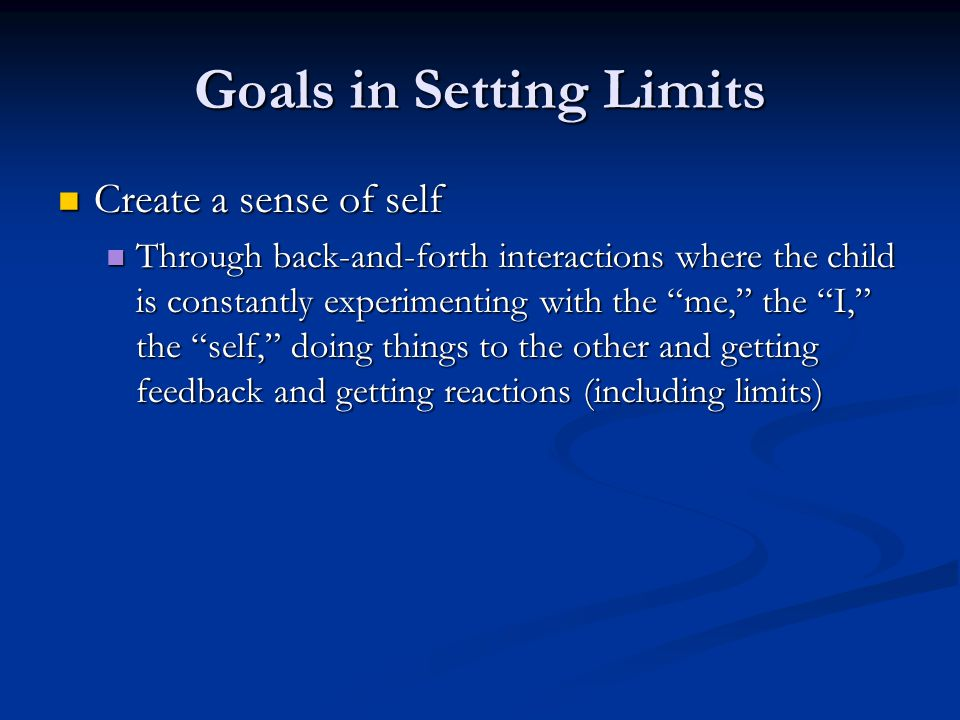Goals in Setting Limits Create a sense of self Create a sense of self Through back-and-forth interactions where the child is constantly experimenting with the me, the I, the self, doing things to the other and getting feedback and getting reactions (including limits) Through back-and-forth interactions where the child is constantly experimenting with the me, the I, the self, doing things to the other and getting feedback and getting reactions (including limits)