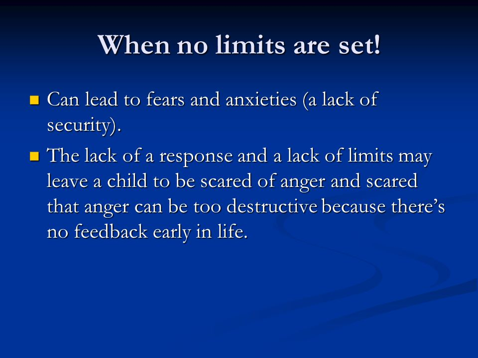 When no limits are set. Can lead to fears and anxieties (a lack of security).