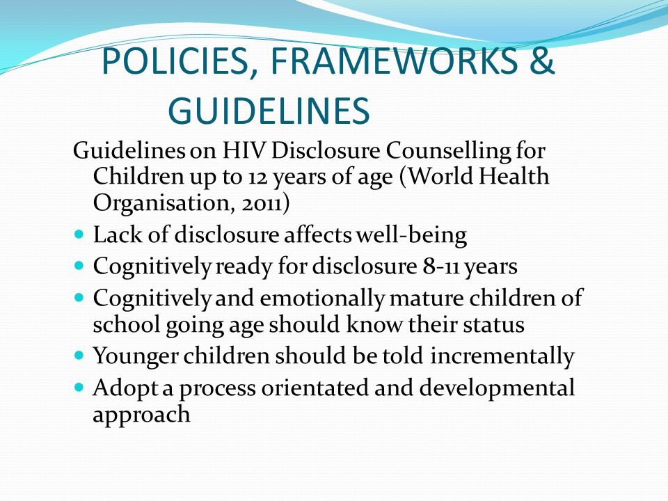 POLICIES, FRAMEWORKS & GUIDELINES Guidelines on HIV Disclosure Counselling for Children up to 12 years of age (World Health Organisation, 2011) Lack of disclosure affects well-being Cognitively ready for disclosure 8-11 years Cognitively and emotionally mature children of school going age should know their status Younger children should be told incrementally Adopt a process orientated and developmental approach