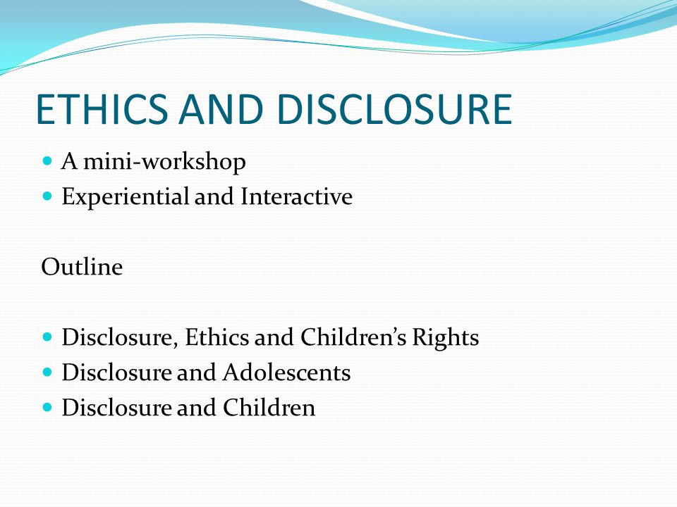 ETHICS AND DISCLOSURE A mini-workshop Experiential and Interactive Outline Disclosure, Ethics and Children's Rights Disclosure and Adolescents Disclosure and Children