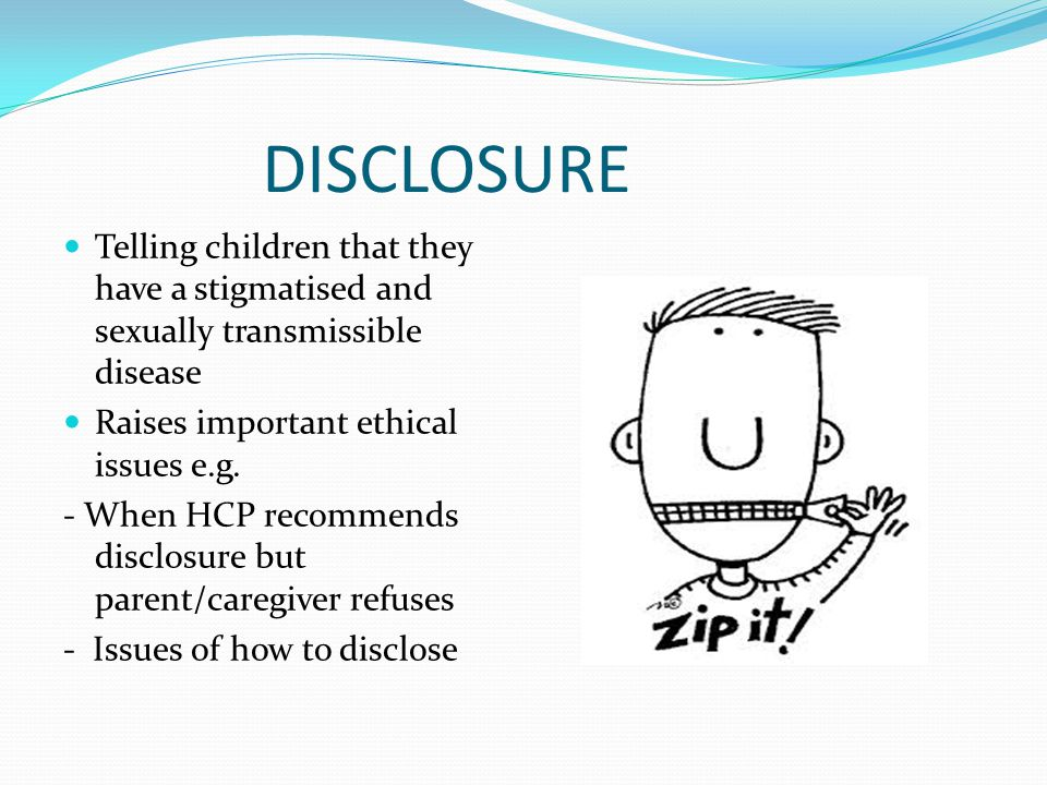 DISCLOSURE Telling children that they have a stigmatised and sexually transmissible disease Raises important ethical issues e.g.