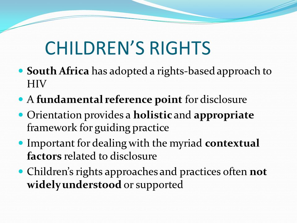 CHILDREN'S RIGHTS South Africa has adopted a rights-based approach to HIV A fundamental reference point for disclosure Orientation provides a holistic and appropriate framework for guiding practice Important for dealing with the myriad contextual factors related to disclosure Children's rights approaches and practices often not widely understood or supported