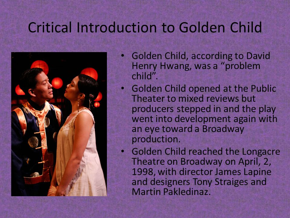 "Critical Introduction to Golden Child Golden Child, according to David Henry Hwang, was a ""problem child"". Golden Child opened at the Public Theater t"