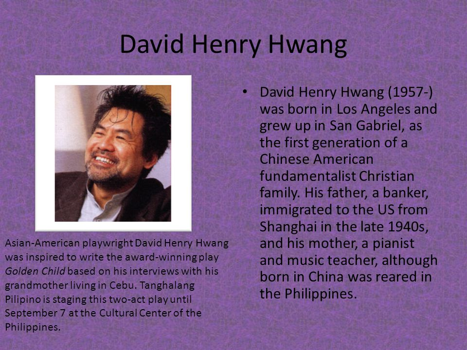 David Henry Hwang David Henry Hwang (1957-) was born in Los Angeles and grew up in San Gabriel, as the first generation of a Chinese American fundamen