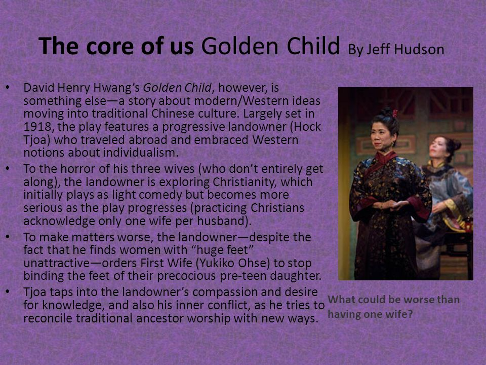 The core of us Golden Child By Jeff Hudson David Henry Hwang's Golden Child, however, is something else—a story about modern/Western ideas moving into