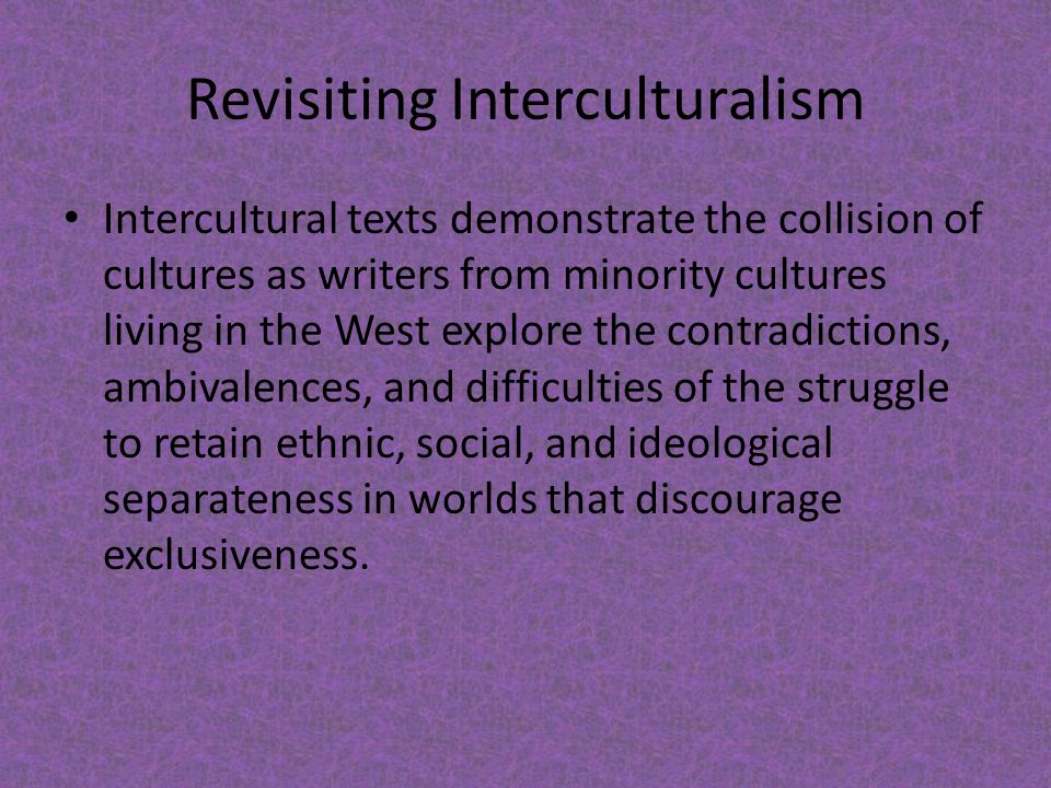 Revisiting Interculturalism Intercultural texts demonstrate the collision of cultures as writers from minority cultures living in the West explore the