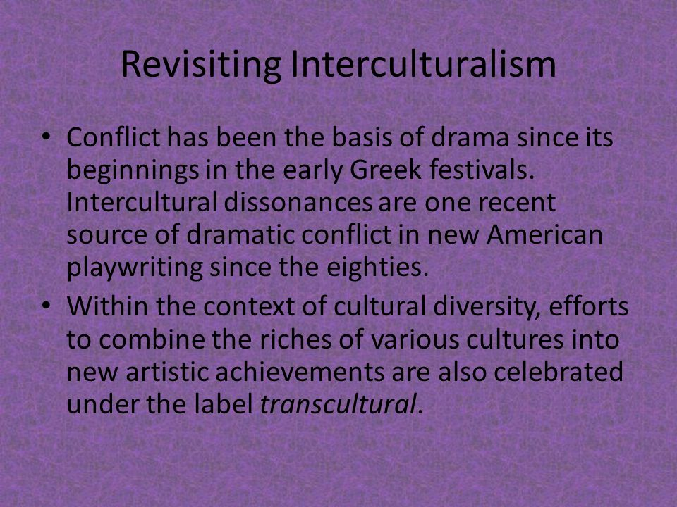 Revisiting Interculturalism Conflict has been the basis of drama since its beginnings in the early Greek festivals. Intercultural dissonances are one