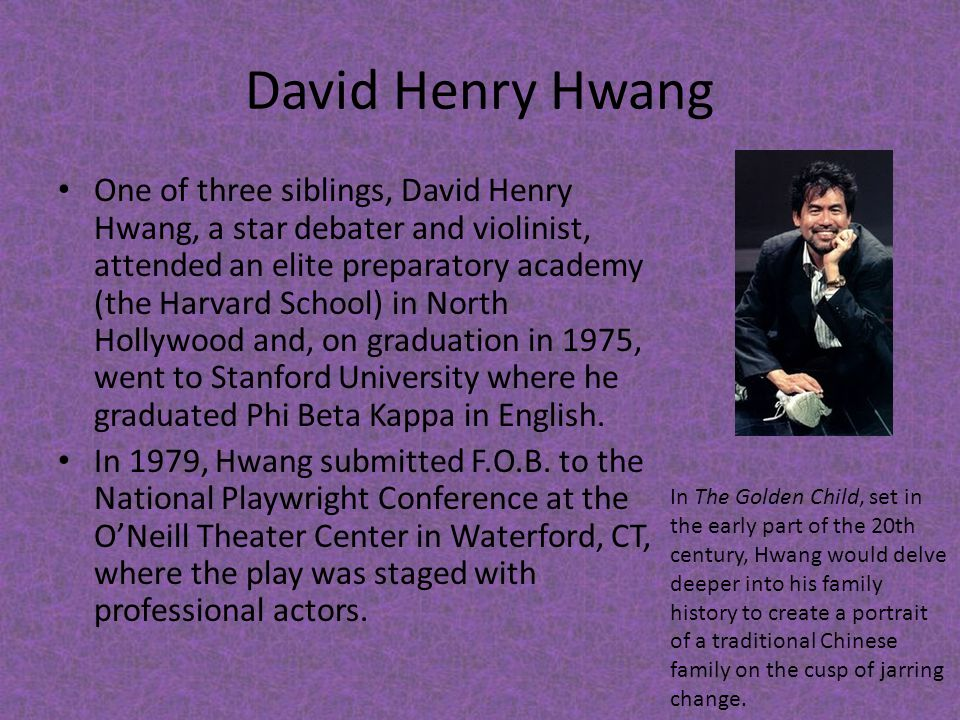 David Henry Hwang One of three siblings, David Henry Hwang, a star debater and violinist, attended an elite preparatory academy (the Harvard School) i
