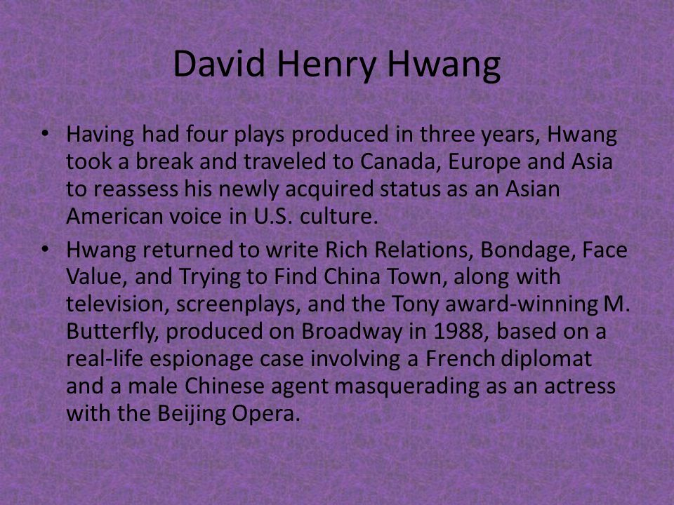 David Henry Hwang Having had four plays produced in three years, Hwang took a break and traveled to Canada, Europe and Asia to reassess his newly acqu