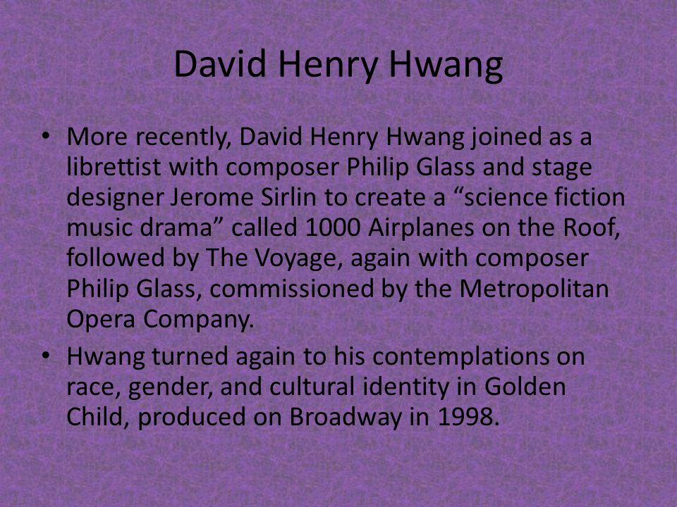 "David Henry Hwang More recently, David Henry Hwang joined as a librettist with composer Philip Glass and stage designer Jerome Sirlin to create a ""sci"