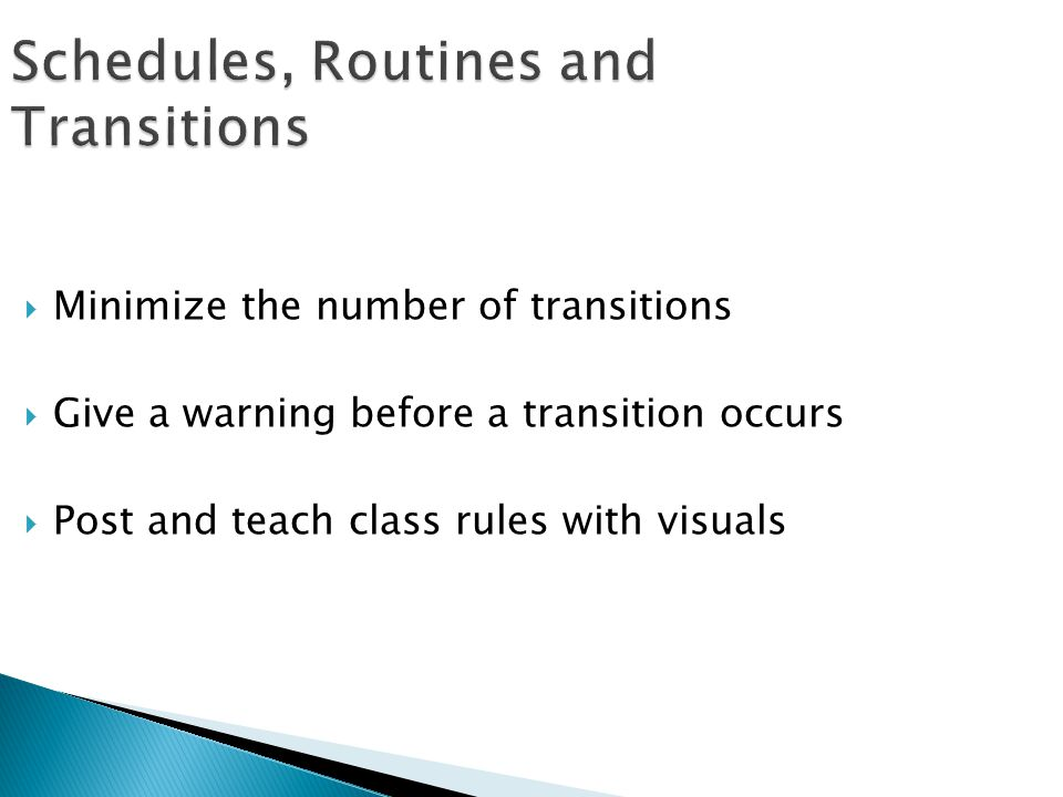  Minimize the number of transitions  Give a warning before a transition occurs  Post and teach class rules with visuals Schedules, Routines and Tra
