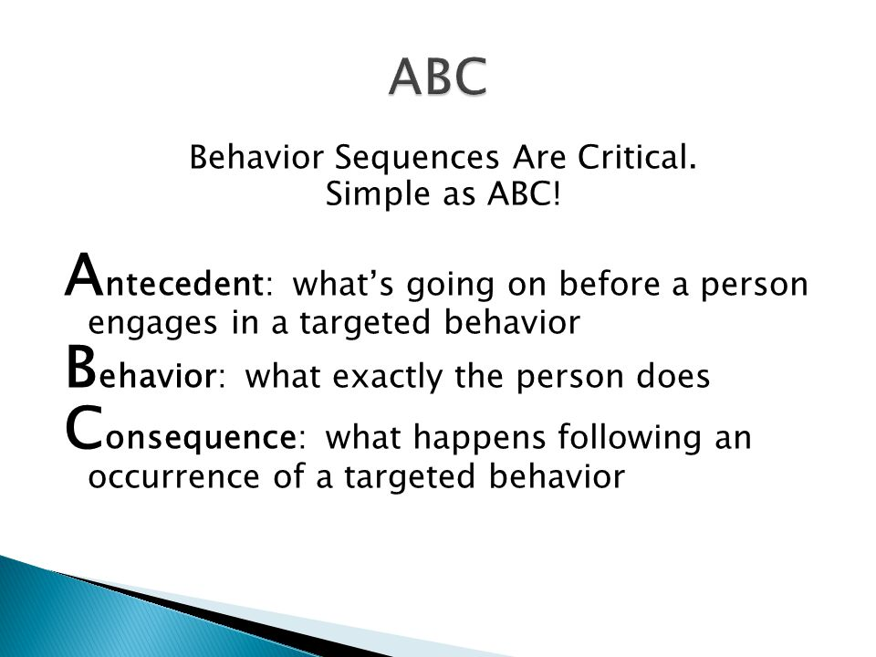 Behavior Sequences Are Critical. Simple as ABC! A ntecedent: what's going on before a person engages in a targeted behavior B ehavior: what exactly th