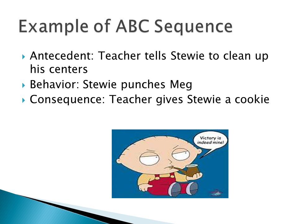  Antecedent: Teacher tells Stewie to clean up his centers  Behavior: Stewie punches Meg  Consequence: Teacher gives Stewie a cookie