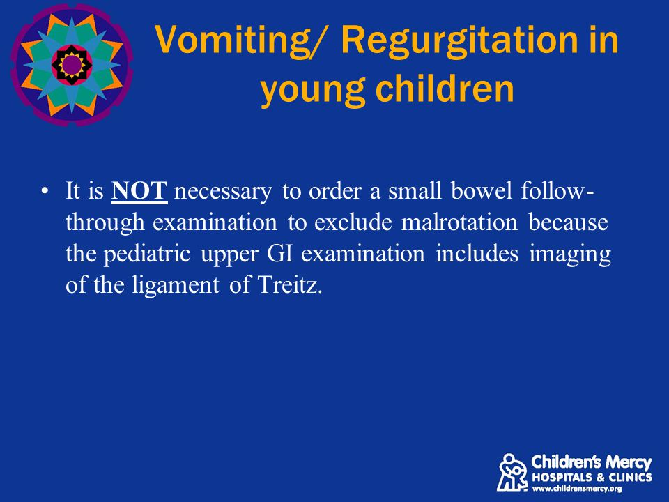 Vomiting/ Regurgitation in young children It is NOT necessary to order a small bowel follow- through examination to exclude malrotation because the pe