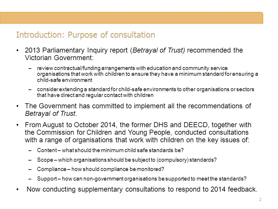 Introduction: Purpose of consultation 2013 Parliamentary Inquiry report (Betrayal of Trust) recommended the Victorian Government: –review contractual/
