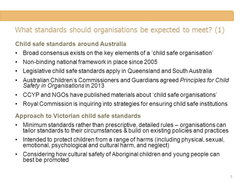 What standards should organisations be expected to meet? (1) Child safe standards around Australia Broad consensus exists on the key elements of a 'ch