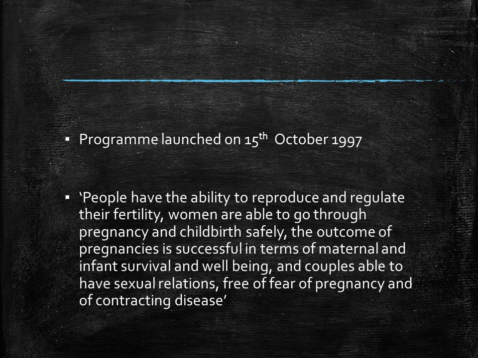 ▪ Programme launched on 15 th October 1997 ▪ 'People have the ability to reproduce and regulate their fertility, women are able to go through pregnanc