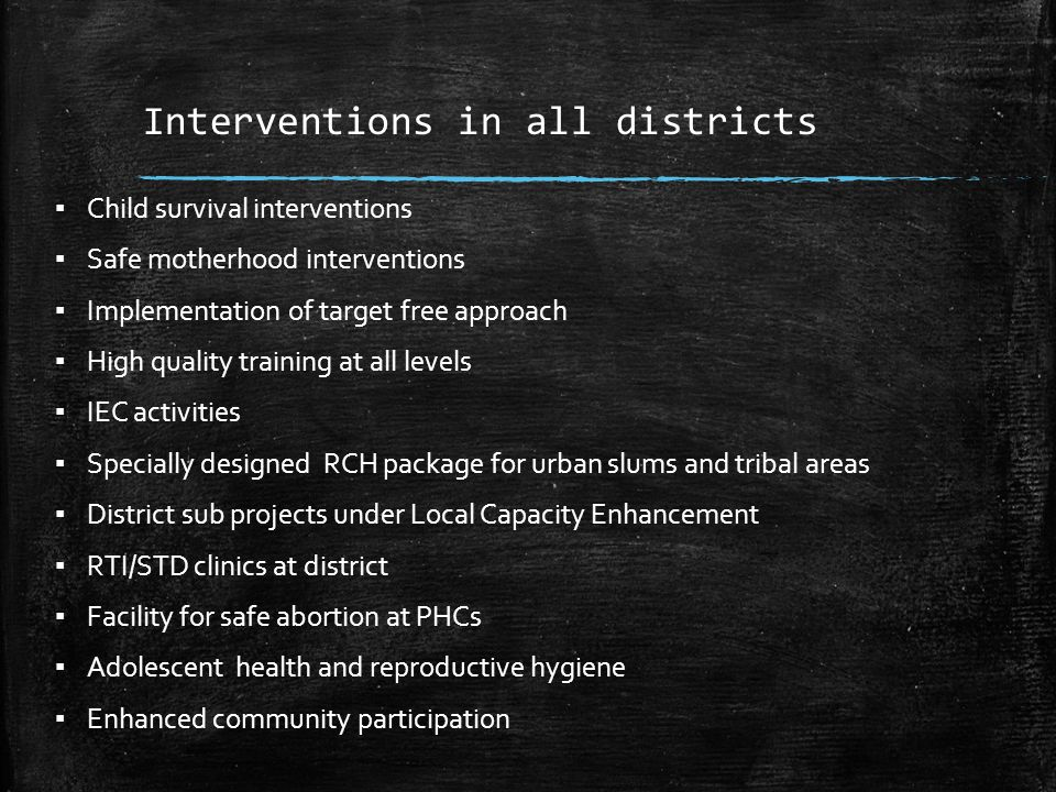 Interventions in all districts ▪ Child survival interventions ▪ Safe motherhood interventions ▪ Implementation of target free approach ▪ High quality training at all levels ▪ IEC activities ▪ Specially designed RCH package for urban slums and tribal areas ▪ District sub projects under Local Capacity Enhancement ▪ RTI/STD clinics at district ▪ Facility for safe abortion at PHCs ▪ Adolescent health and reproductive hygiene ▪ Enhanced community participation
