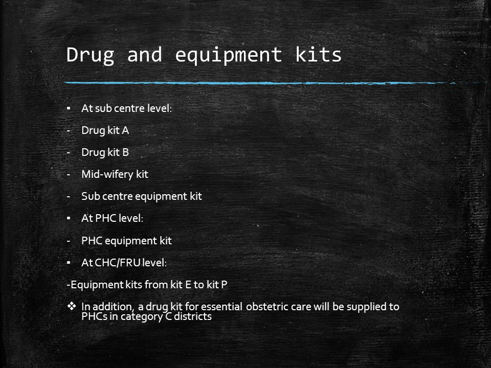 Drug and equipment kits ▪ At sub centre level: -Drug kit A -Drug kit B -Mid-wifery kit -Sub centre equipment kit ▪ At PHC level: -PHC equipment kit ▪