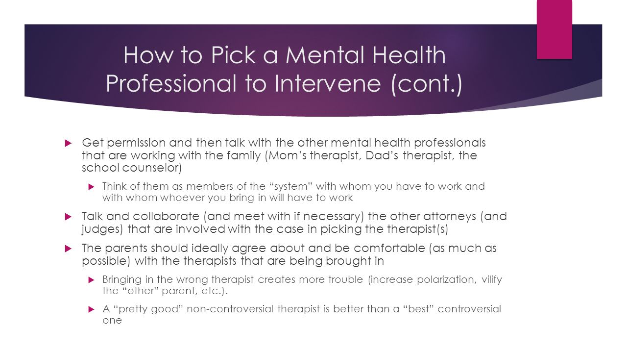 How to Pick a Mental Health Professional to Intervene (cont.)  Get permission and then talk with the other mental health professionals that are working with the family (Mom's therapist, Dad's therapist, the school counselor)  Think of them as members of the system with whom you have to work and with whom whoever you bring in will have to work  Talk and collaborate (and meet with if necessary) the other attorneys (and judges) that are involved with the case in picking the therapist(s)  The parents should ideally agree about and be comfortable (as much as possible) with the therapists that are being brought in  Bringing in the wrong therapist creates more trouble (increase polarization, vilify the other parent, etc.).