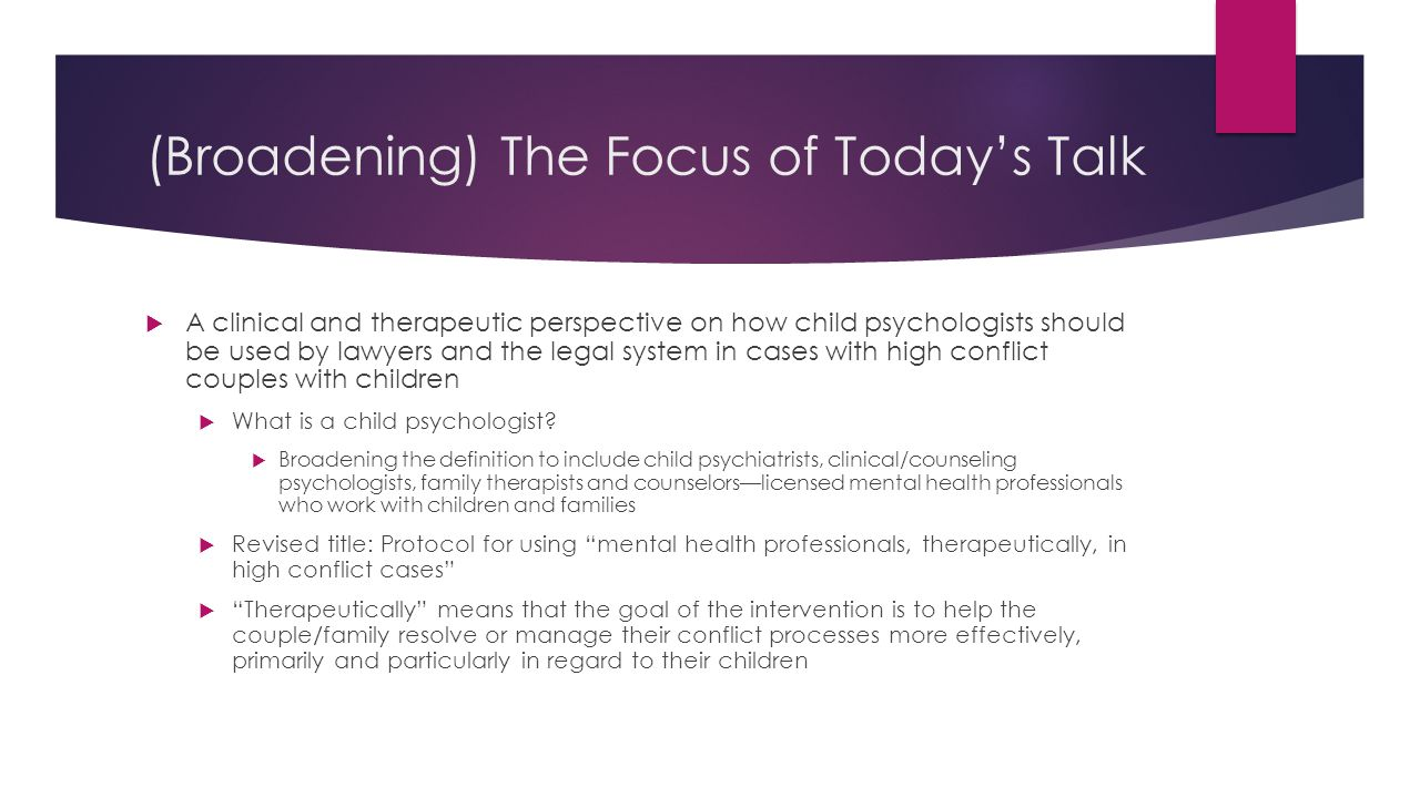 (Broadening) The Focus of Today's Talk  A clinical and therapeutic perspective on how child psychologists should be used by lawyers and the legal system in cases with high conflict couples with children  What is a child psychologist.