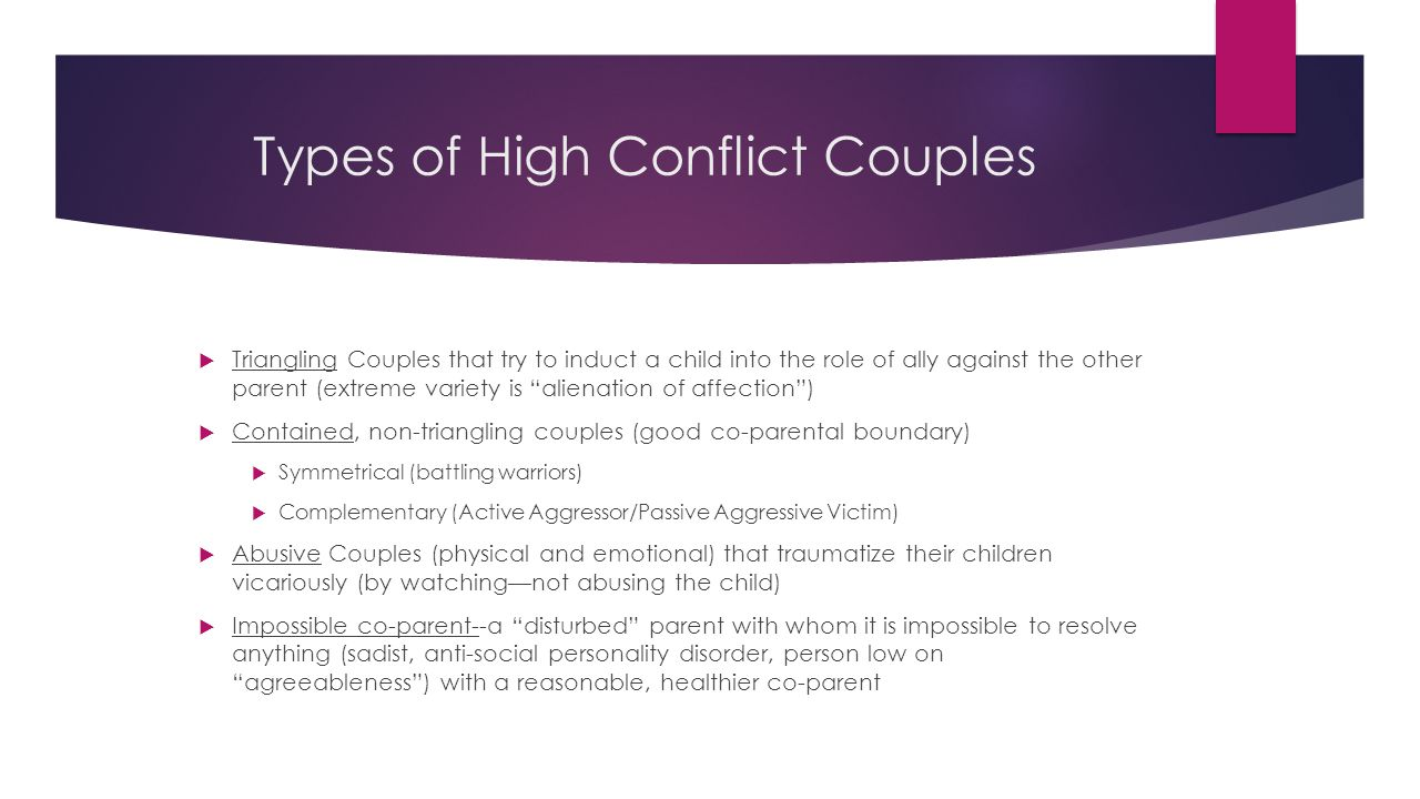 Types of High Conflict Couples  Triangling Couples that try to induct a child into the role of ally against the other parent (extreme variety is alienation of affection )  Contained, non-triangling couples (good co-parental boundary)  Symmetrical (battling warriors)  Complementary (Active Aggressor/Passive Aggressive Victim)  Abusive Couples (physical and emotional) that traumatize their children vicariously (by watching—not abusing the child)  Impossible co-parent--a disturbed parent with whom it is impossible to resolve anything (sadist, anti-social personality disorder, person low on agreeableness ) with a reasonable, healthier co-parent