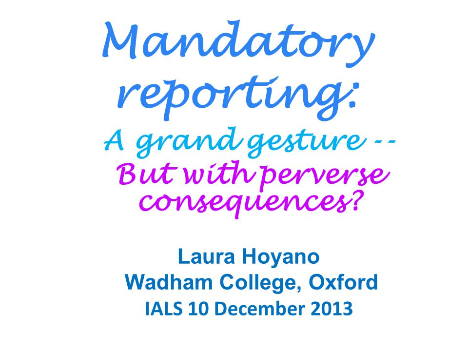 Mandatory reporting: A grand gesture -- But with perverse consequences? Laura Hoyano Wadham College, Oxford IALS 10 December 2013
