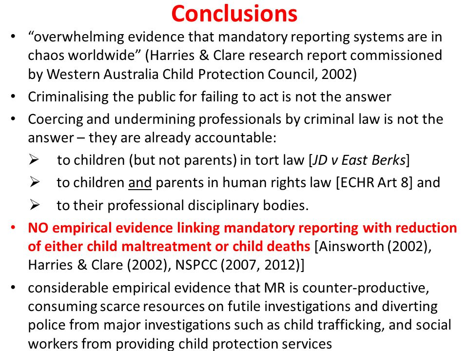 Conclusions overwhelming evidence that mandatory reporting systems are in chaos worldwide (Harries & Clare research report commissioned by Western Australia Child Protection Council, 2002) Criminalising the public for failing to act is not the answer Coercing and undermining professionals by criminal law is not the answer – they are already accountable:  to children (but not parents) in tort law [JD v East Berks]  to children and parents in human rights law [ECHR Art 8] and  to their professional disciplinary bodies.