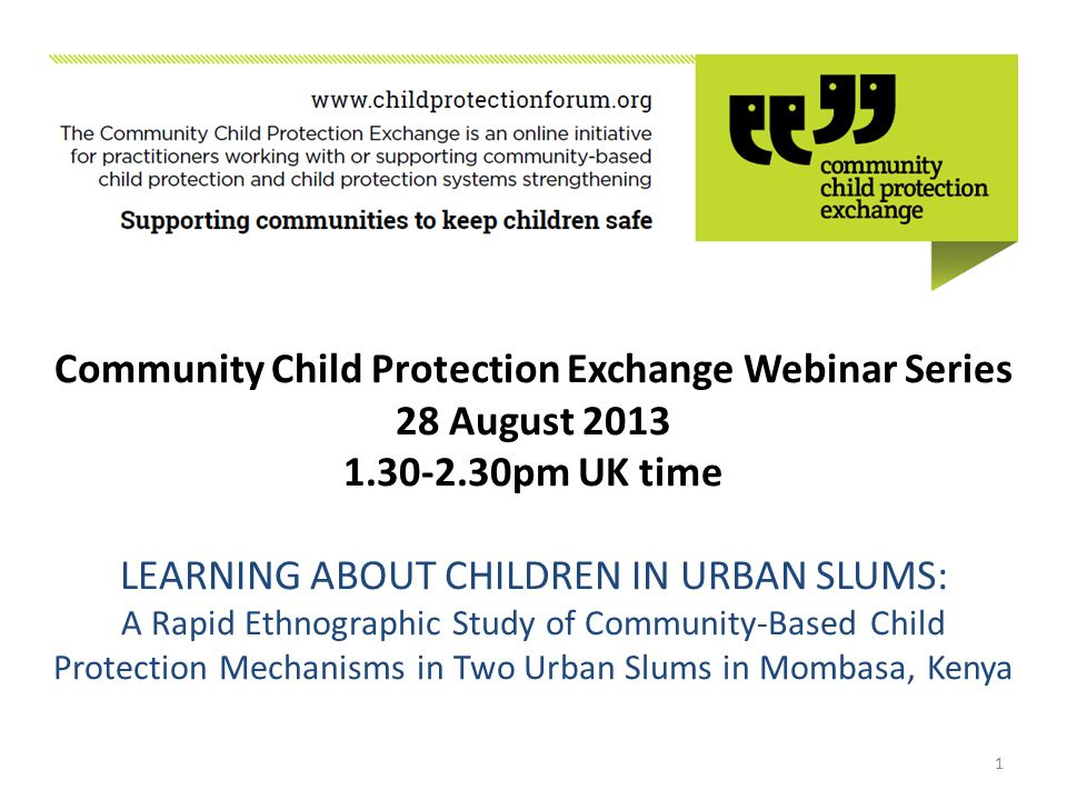 Community Child Protection Exchange Webinar Series 28 August 2013 1.30-2.30pm UK time LEARNING ABOUT CHILDREN IN URBAN SLUMS: A Rapid Ethnographic Study of Community-Based Child Protection Mechanisms in Two Urban Slums in Mombasa, Kenya 1