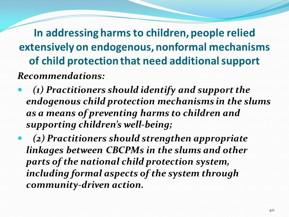 In addressing harms to children, people relied extensively on endogenous, nonformal mechanisms of child protection that need additional support Recommendations: (1) Practitioners should identify and support the endogenous child protection mechanisms in the slums as a means of preventing harms to children and supporting children's well-being; (2) Practitioners should strengthen appropriate linkages between CBCPMs in the slums and other parts of the national child protection system, including formal aspects of the system through community-driven action.