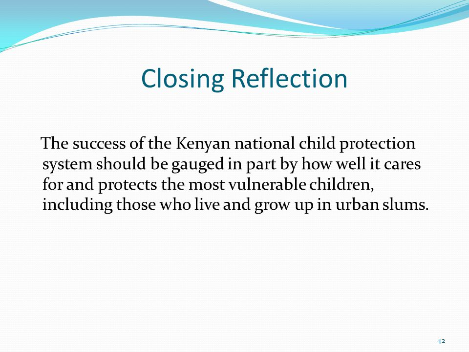 Closing Reflection The success of the Kenyan national child protection system should be gauged in part by how well it cares for and protects the most vulnerable children, including those who live and grow up in urban slums.