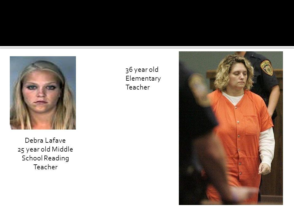 Debra Lafave 25 year old Middle School Reading Teacher 36 year old Elementary Teacher