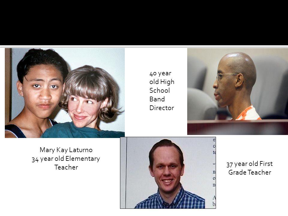 Mary Kay Laturno 34 year old Elementary Teacher 37 year old First Grade Teacher 40 year old High School Band Director