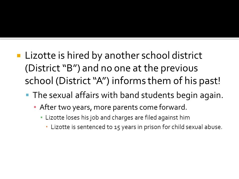  Lizotte is hired by another school district (District B ) and no one at the previous school (District A ) informs them of his past.