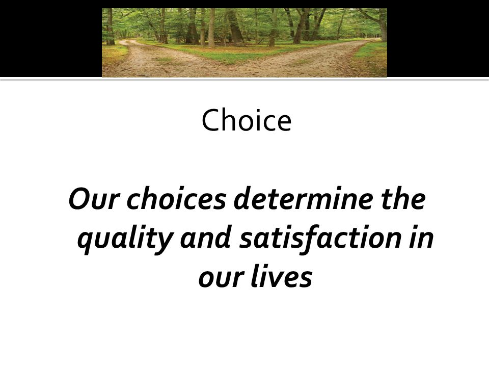 Choice Our choices determine the quality and satisfaction in our lives