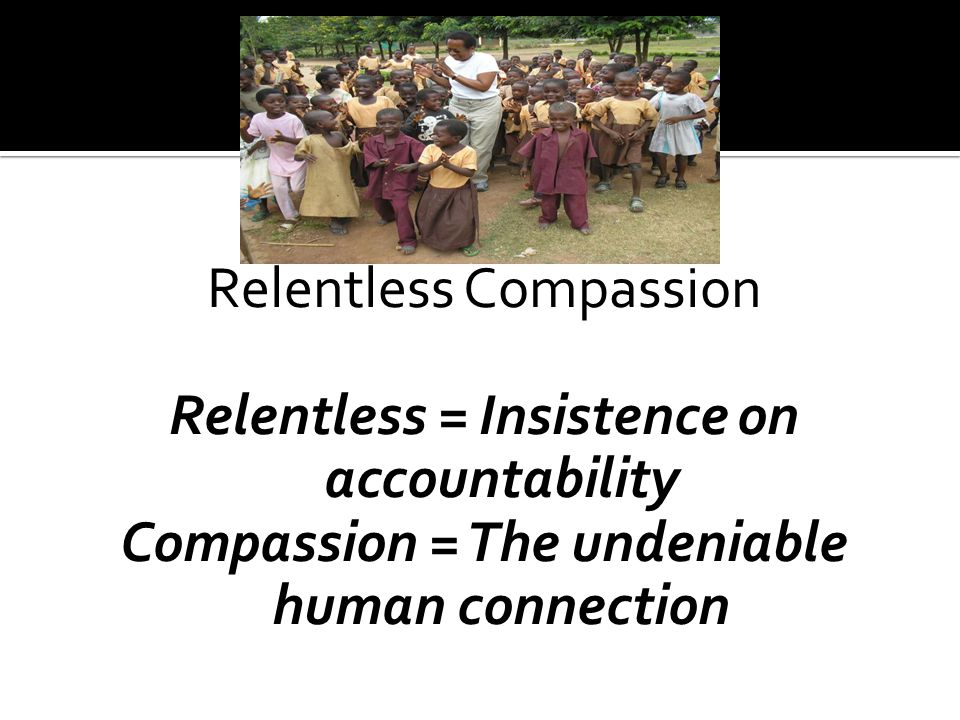 Relentless Compassion Relentless = Insistence on accountability Compassion = The undeniable human connection