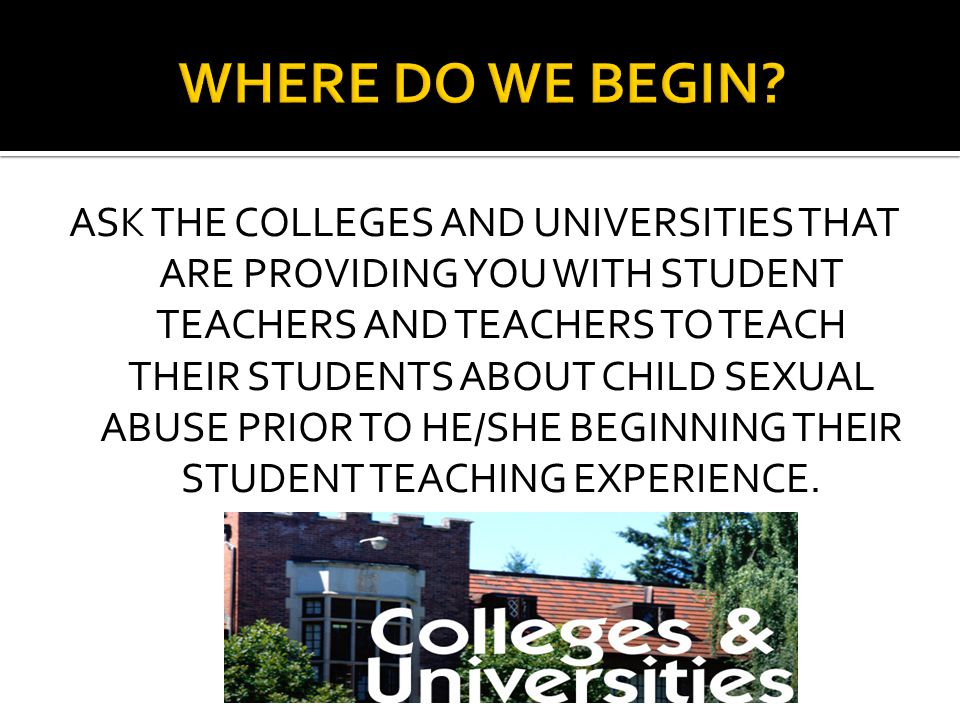 ASK THE COLLEGES AND UNIVERSITIES THAT ARE PROVIDING YOU WITH STUDENT TEACHERS AND TEACHERS TO TEACH THEIR STUDENTS ABOUT CHILD SEXUAL ABUSE PRIOR TO HE/SHE BEGINNING THEIR STUDENT TEACHING EXPERIENCE.