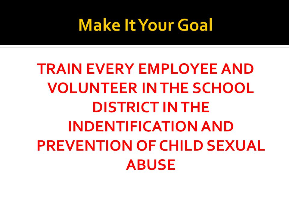 TRAIN EVERY EMPLOYEE AND VOLUNTEER IN THE SCHOOL DISTRICT IN THE INDENTIFICATION AND PREVENTION OF CHILD SEXUAL ABUSE