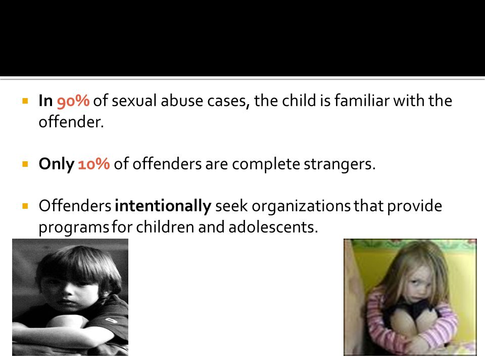 In 90% of sexual abuse cases, the child is familiar with the offender.