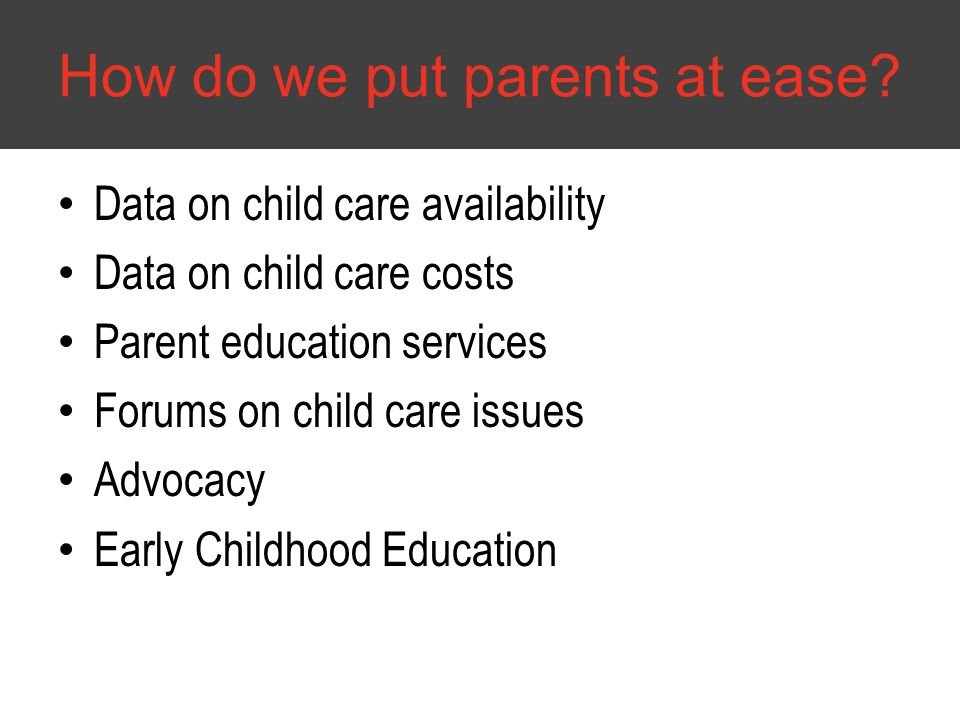 Data on child care availability Data on child care costs Parent education services Forums on child care issues Advocacy Early Childhood Education How do we put parents at ease