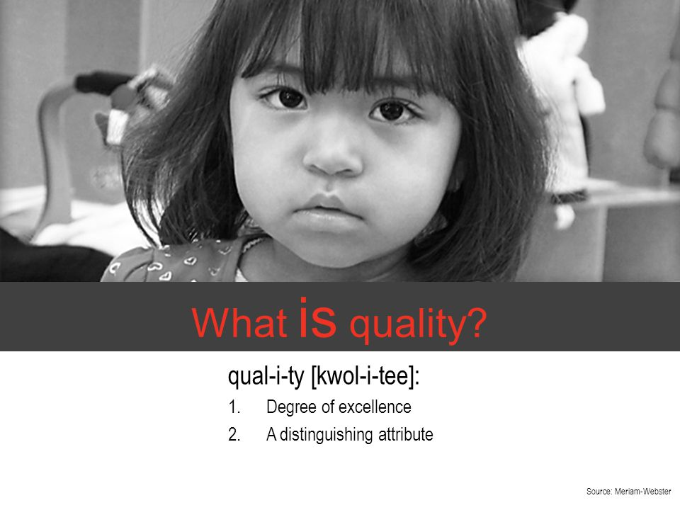 What is quality? qual-i-ty [kwol-i-tee]: 1.Degree of excellence 2.A distinguishing attribute Source: Meriam-Webster
