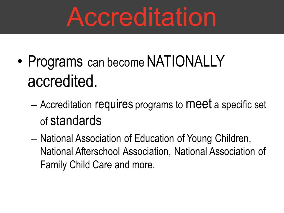 Programs can become NATIONALLY accredited. – Accreditation requires programs to meet a specific set of standards – National Association of Education o