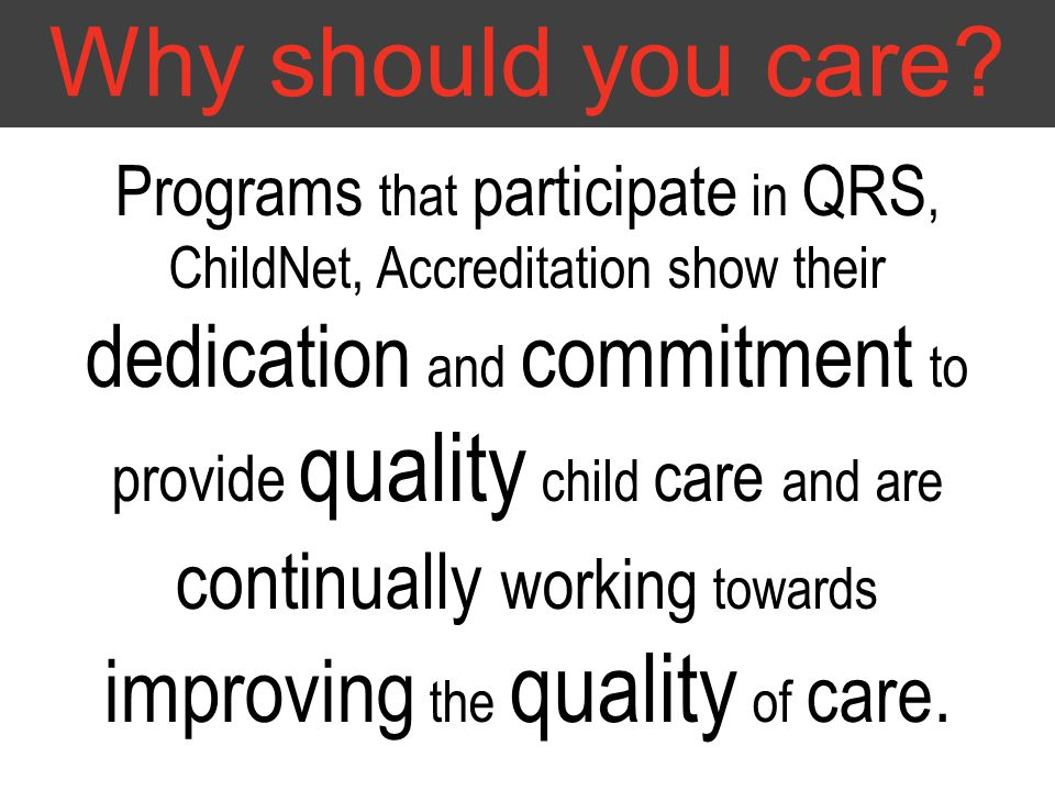 Why should you care? Programs that participate in QRS, ChildNet, Accreditation show their dedication and commitment to provide quality child care and